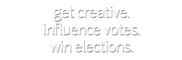 get creative. influence votes. win elections.